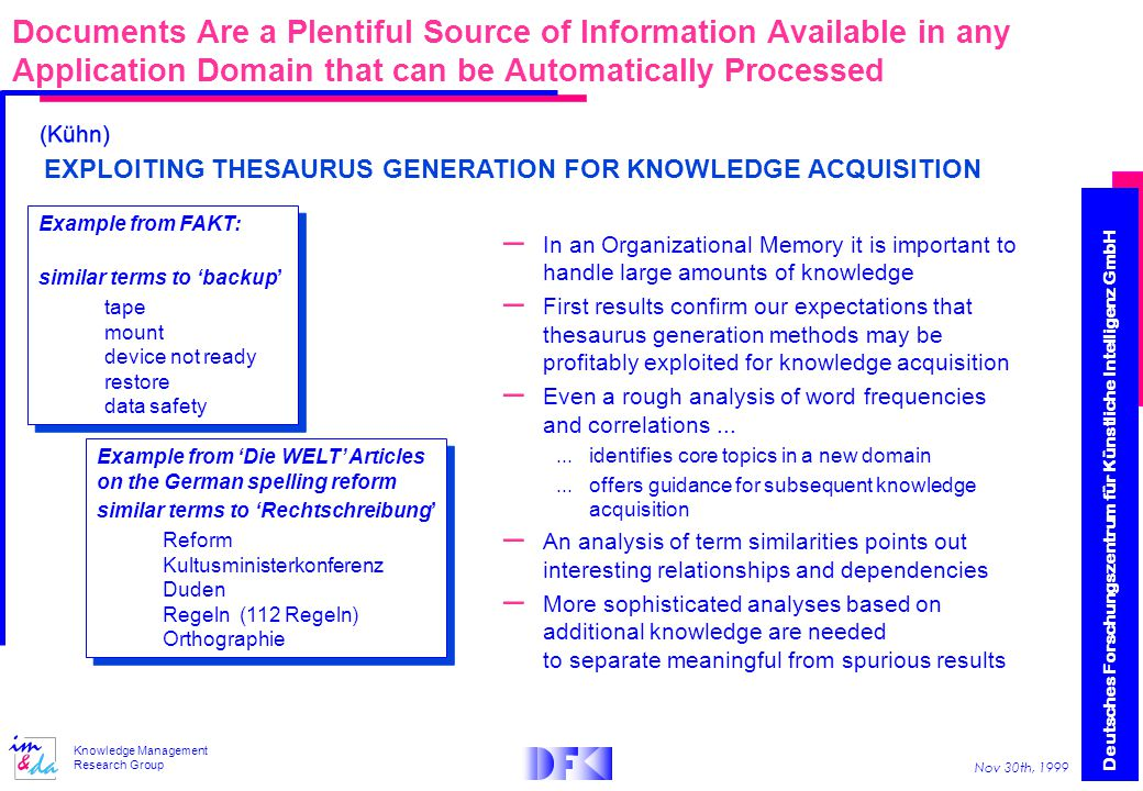 Deutsches Forschungszentrum für Künstliche Intelligenz GmbH Nov 30th, 1999 Knowledge Management Research Group Documents Are a Plentiful Source of Information Available in any Application Domain that can be Automatically Processed EXPLOITING THESAURUS GENERATION FOR KNOWLEDGE ACQUISITION Example from FAKT: similar terms to 'backup' tape mount device not ready restore data safety Example from FAKT: similar terms to 'backup' tape mount device not ready restore data safety Example from 'Die WELT' Articles on the German spelling reform similar terms to 'Rechtschreibung' Reform Kultusministerkonferenz Duden Regeln (112 Regeln) Orthographie Example from 'Die WELT' Articles on the German spelling reform similar terms to 'Rechtschreibung' Reform Kultusministerkonferenz Duden Regeln (112 Regeln) Orthographie – In an Organizational Memory it is important to handle large amounts of knowledge – First results confirm our expectations that thesaurus generation methods may be profitably exploited for knowledge acquisition – Even a rough analysis of word frequencies and correlations......identifies core topics in a new domain...offers guidance for subsequent knowledge acquisition – An analysis of term similarities points out interesting relationships and dependencies – More sophisticated analyses based on additional knowledge are needed to separate meaningful from spurious results (Kühn)