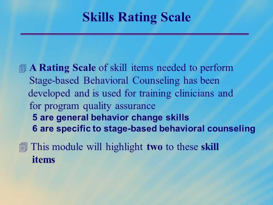 Skills Rating Scale  A Rating Scale of skill items needed to perform Stage-based Behavioral Counseling has been developed and is used for training cl