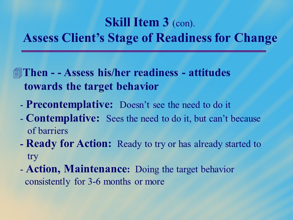 Skill Item 3 (con). Assess Client's Stage of Readiness for Change  Then - - Assess his/her readiness - attitudes towards the target behavior - Precon