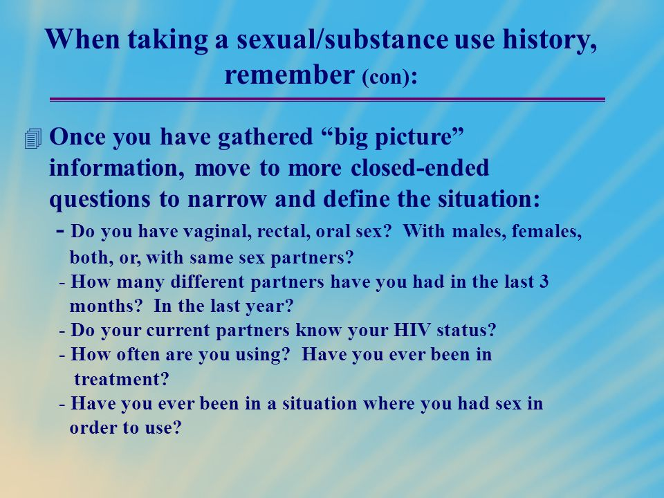 "When taking a sexual/substance use history, remember (con) :  Once you have gathered ""big picture"" information, move to more closed-ended questions t"