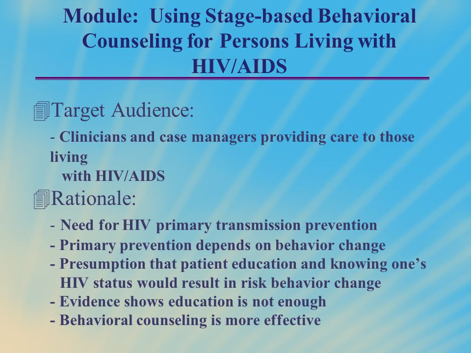 Module: Using Stage-based Behavioral Counseling for Persons Living with HIV/AIDS 4Target Audience: - Clinicians and case managers providing care to th