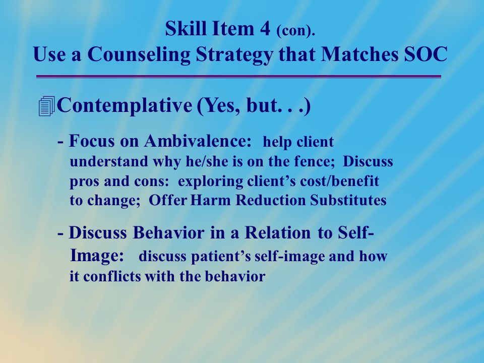 Skill Item 4 (con). Use a Counseling Strategy that Matches SOC  Contemplative (Yes, but...) - Focus on Ambivalence: help client understand why he/she