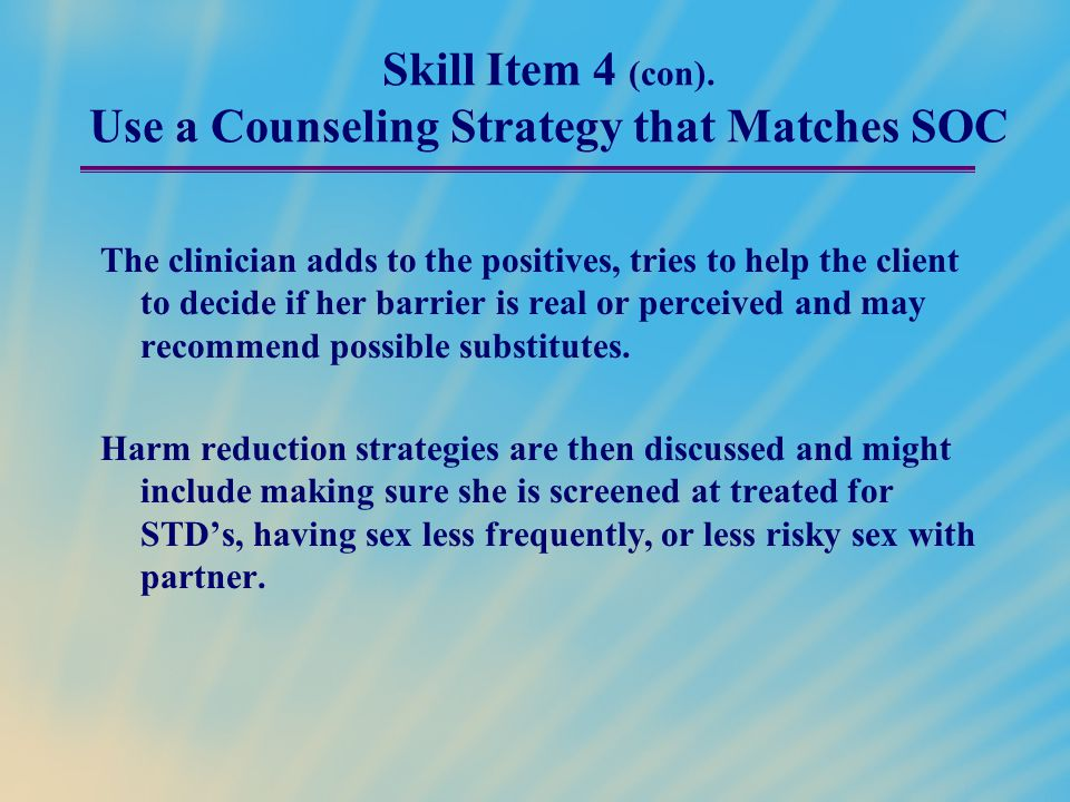 Skill Item 4 (con). Use a Counseling Strategy that Matches SOC The clinician adds to the positives, tries to help the client to decide if her barrier