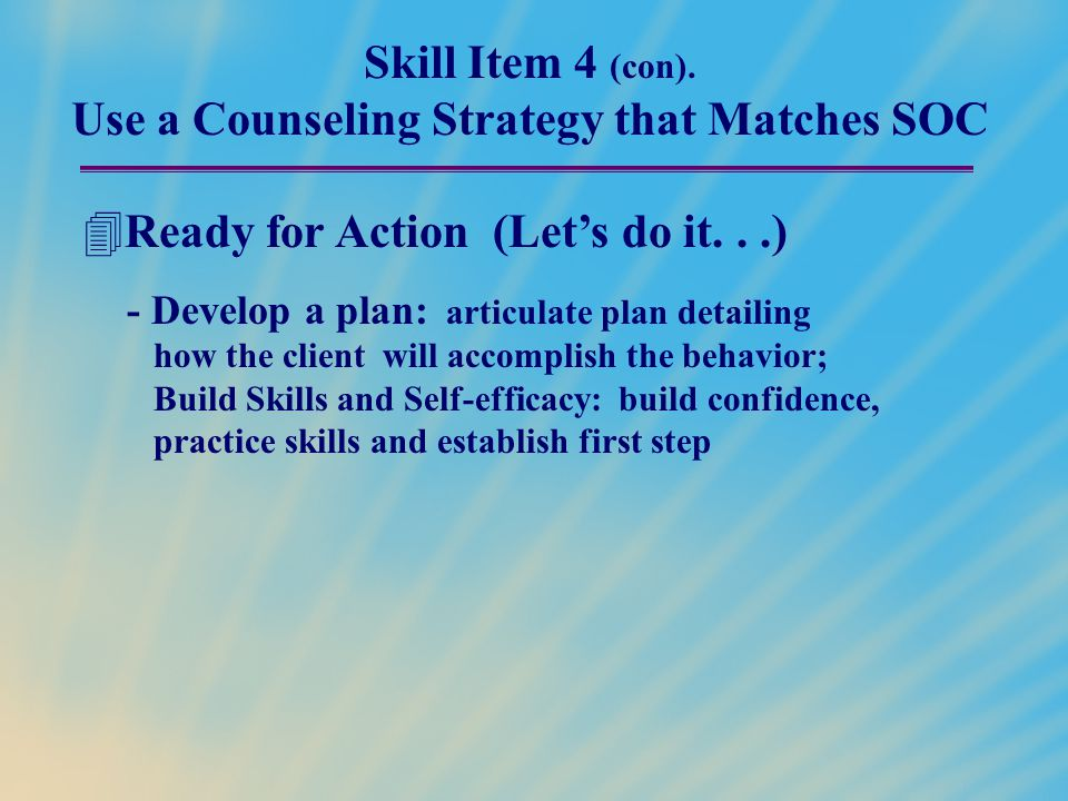 Skill Item 4 (con). Use a Counseling Strategy that Matches SOC  Ready for Action (Let's do it...) - Develop a plan: articulate plan detailing how the