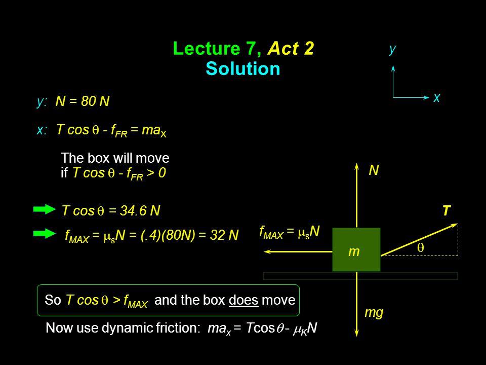 Lecture 7, Act 2 Solution T m f MAX =  s N N mg y x x: T cos  - f FR = ma X y: N = 80 N The box will move if T cos  - f FR > 0 T cos  = 34.6 N f M