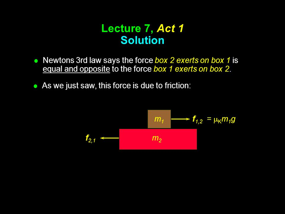 Lecture 7, Act 1 Solution l Now consider the FBD of box 2: m2m2 f f 2,1 =  k m 1 g m2gm2g N2N2 m1gm1g (gravity from…) (contact from…) (friction from…)