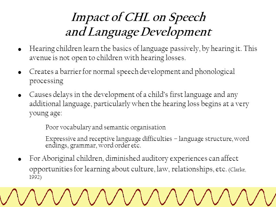 Impact of CHL on Speech and Language Development Hearing children learn the basics of language passively, by hearing it. This avenue is not open to ch