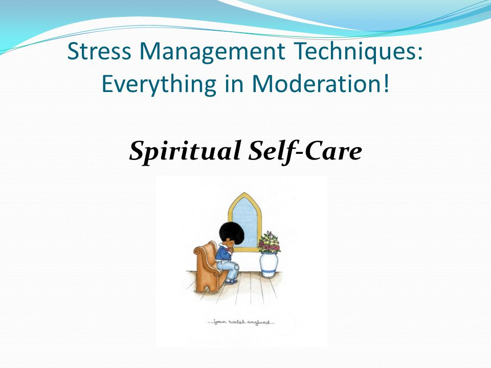 Stress Management Techniques: Everything in Moderation! Spiritual Self-Care