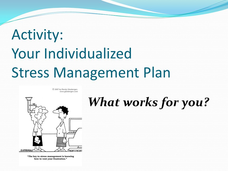 Activity: Your Individualized Stress Management Plan What works for you?