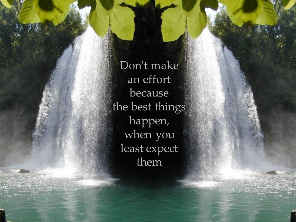 Don t make an effort because the best things happen, when you least expect them