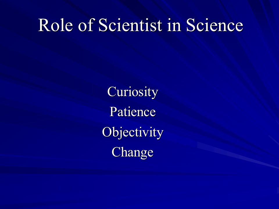 Role of Scientist in Science CuriosityPatienceObjectivityChange