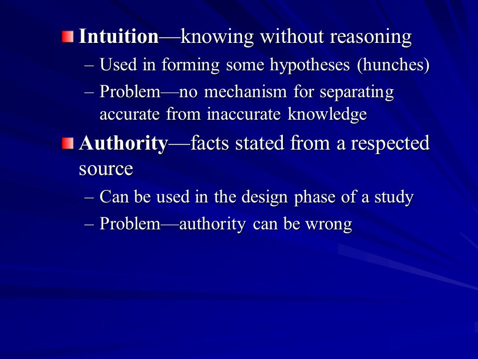 Intuition—knowing without reasoning –Used in forming some hypotheses (hunches) –Problem—no mechanism for separating accurate from inaccurate knowledge Authority—facts stated from a respected source –Can be used in the design phase of a study –Problem—authority can be wrong