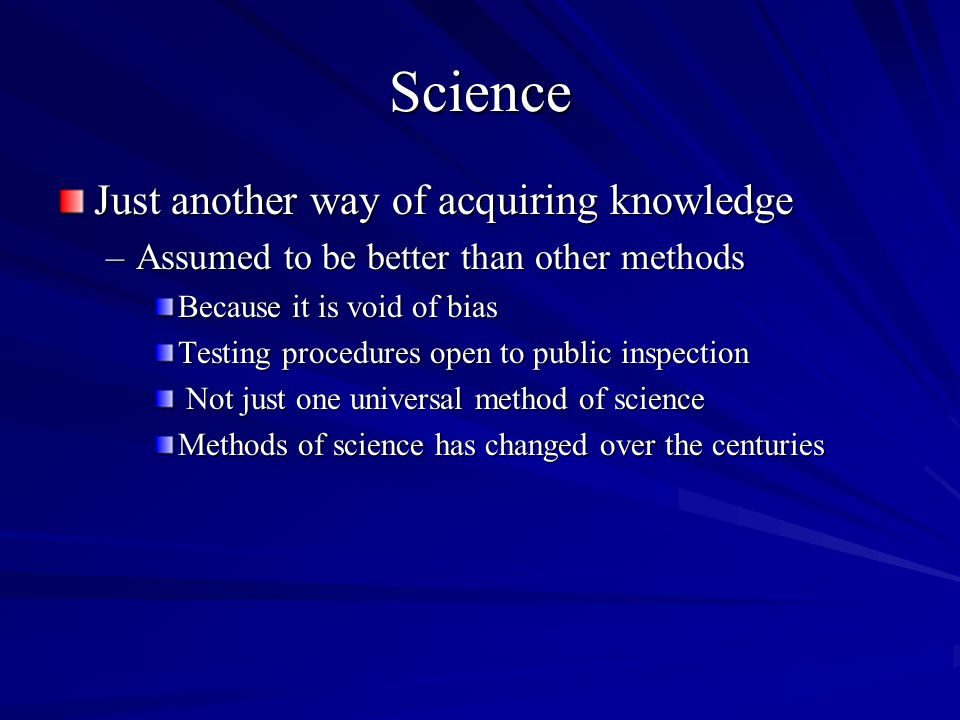 Science Just another way of acquiring knowledge –Assumed to be better than other methods Because it is void of bias Testing procedures open to public inspection Not just one universal method of science Not just one universal method of science Methods of science has changed over the centuries