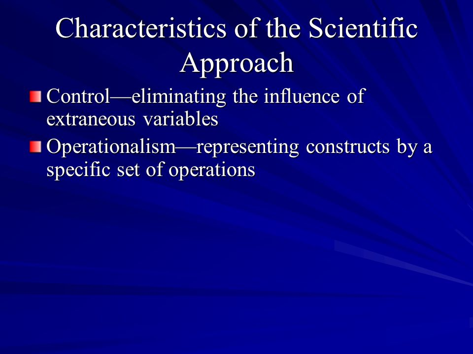 Characteristics of the Scientific Approach Control—eliminating the influence of extraneous variables Operationalism—representing constructs by a specific set of operations
