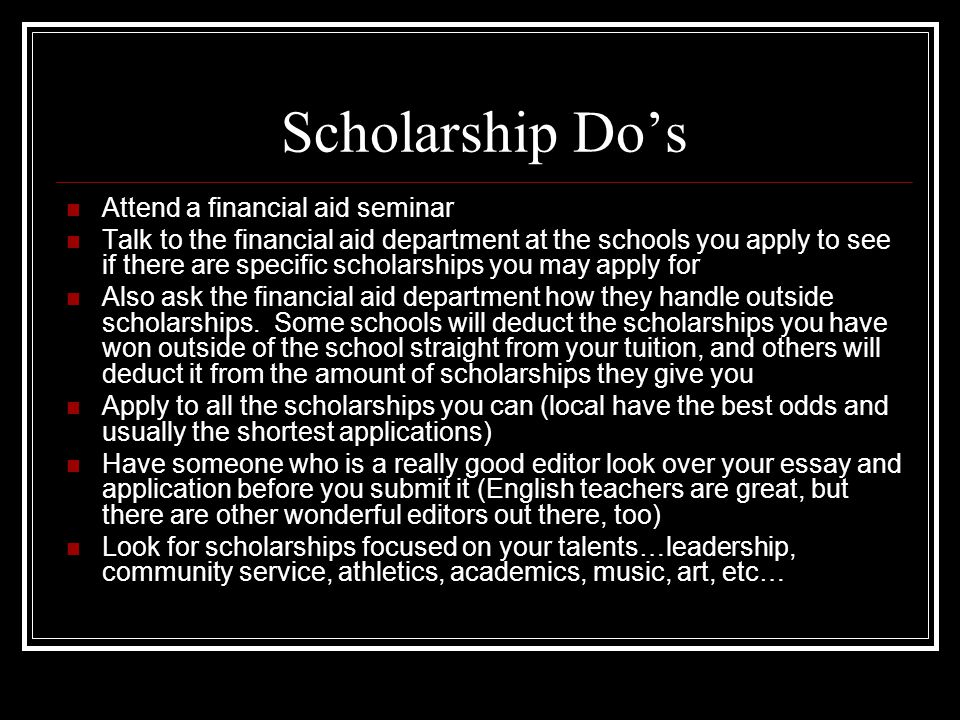 Scholarship Do's Attend a financial aid seminar Talk to the financial aid department at the schools you apply to see if there are specific scholarships you may apply for Also ask the financial aid department how they handle outside scholarships.