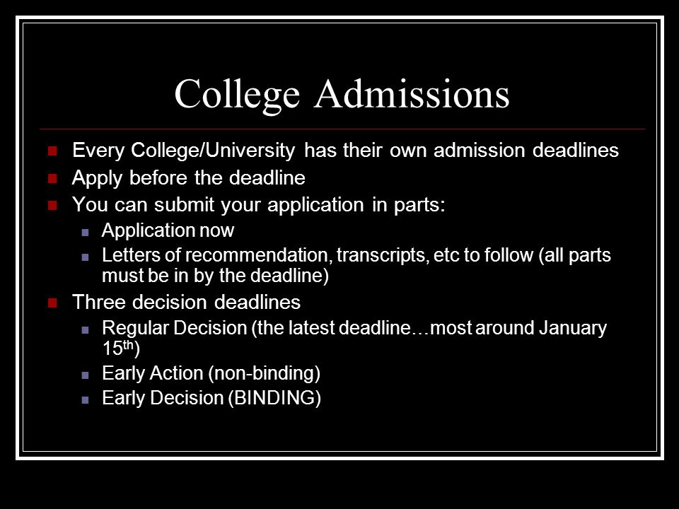 College Admissions Every College/University has their own admission deadlines Apply before the deadline You can submit your application in parts: Application now Letters of recommendation, transcripts, etc to follow (all parts must be in by the deadline) Three decision deadlines Regular Decision (the latest deadline…most around January 15 th ) Early Action (non-binding) Early Decision (BINDING)