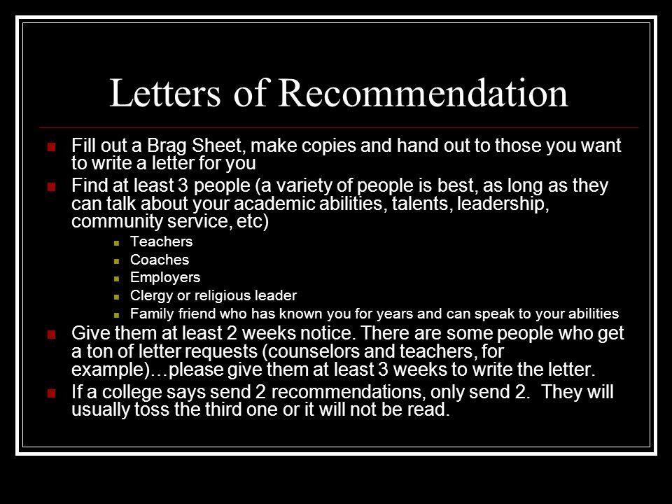 Letters of Recommendation Fill out a Brag Sheet, make copies and hand out to those you want to write a letter for you Find at least 3 people (a variety of people is best, as long as they can talk about your academic abilities, talents, leadership, community service, etc) Teachers Coaches Employers Clergy or religious leader Family friend who has known you for years and can speak to your abilities Give them at least 2 weeks notice.