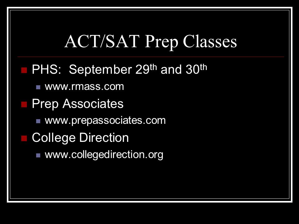 ACT/SAT Prep Classes PHS: September 29 th and 30 th www.rmass.com Prep Associates www.prepassociates.com College Direction www.collegedirection.org
