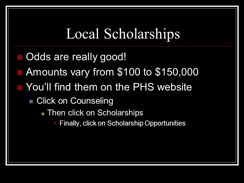 Local Scholarships Odds are really good.