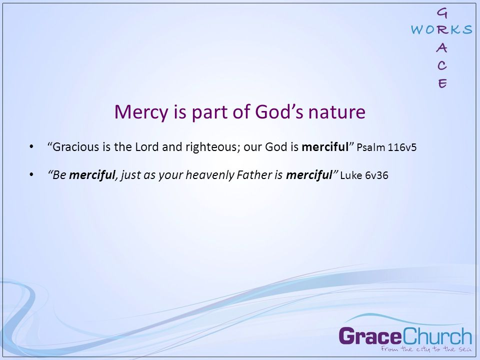 Mercy is part of God's nature Gracious is the Lord and righteous; our God is merciful Psalm 116v5 Be merciful, just as your heavenly Father is merciful Luke 6v36