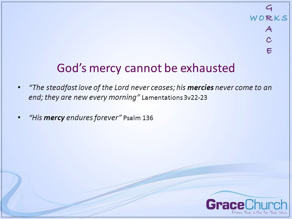 God's mercy cannot be exhausted The steadfast love of the Lord never ceases; his mercies never come to an end; they are new every morning Lamentations 3v22-23 His mercy endures forever Psalm 136