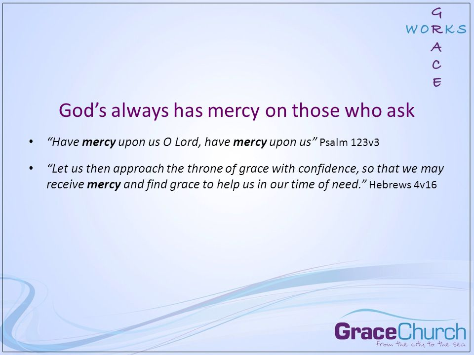 God's always has mercy on those who ask Have mercy upon us O Lord, have mercy upon us Psalm 123v3 Let us then approach the throne of grace with confidence, so that we may receive mercy and find grace to help us in our time of need. Hebrews 4v16