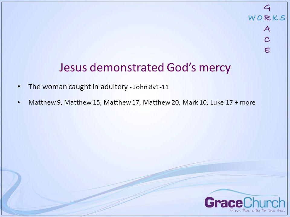 Jesus demonstrated God's mercy The woman caught in adultery - John 8v1-11 Matthew 9, Matthew 15, Matthew 17, Matthew 20, Mark 10, Luke 17 + more