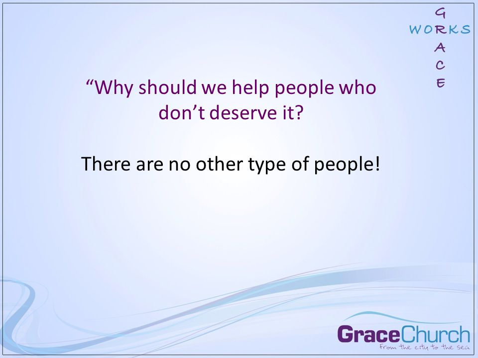 Why should we help people who don't deserve it? There are no other type of people!