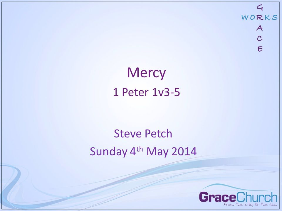 Mercy 1 Peter 1v3-5 Steve Petch Sunday 4 th May 2014