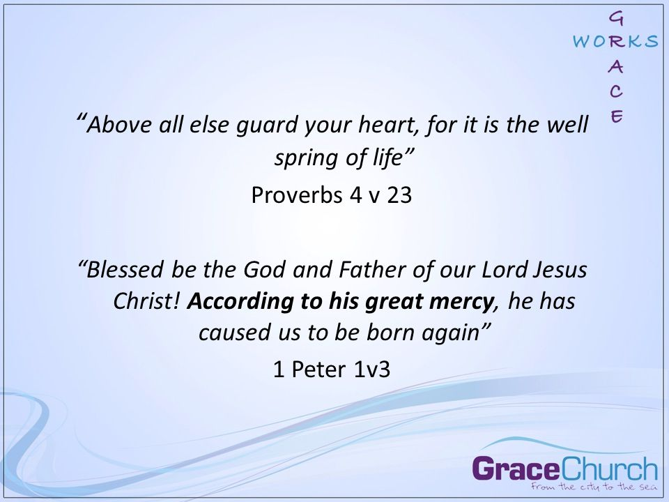 Above all else guard your heart, for it is the well spring of life Proverbs 4 v 23 Blessed be the God and Father of our Lord Jesus Christ.