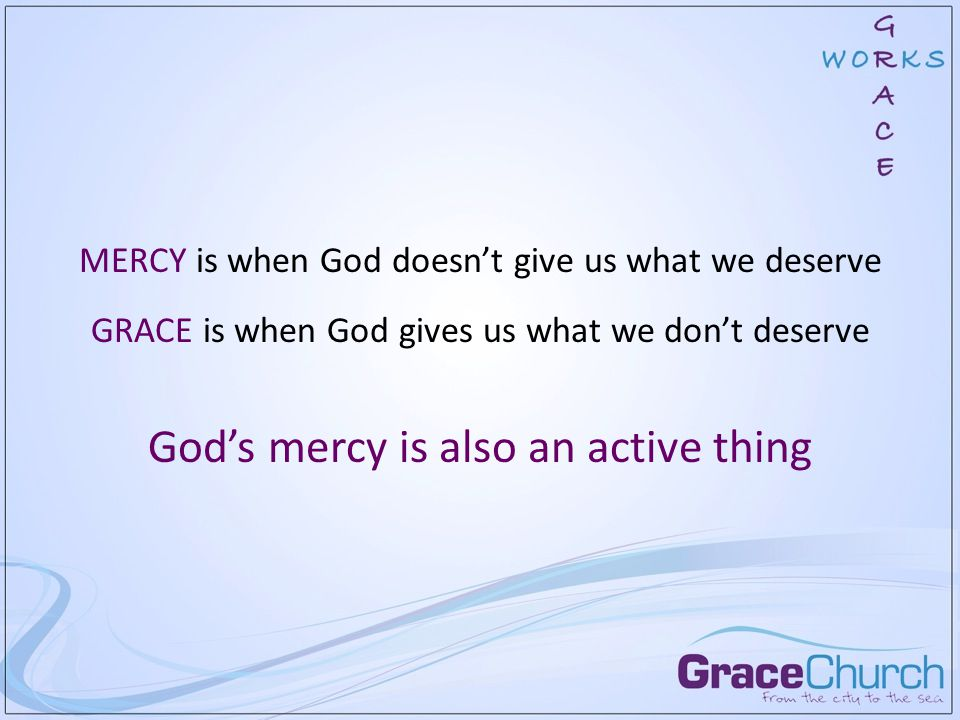 MERCY is when God doesn't give us what we deserve GRACE is when God gives us what we don't deserve God's mercy is also an active thing