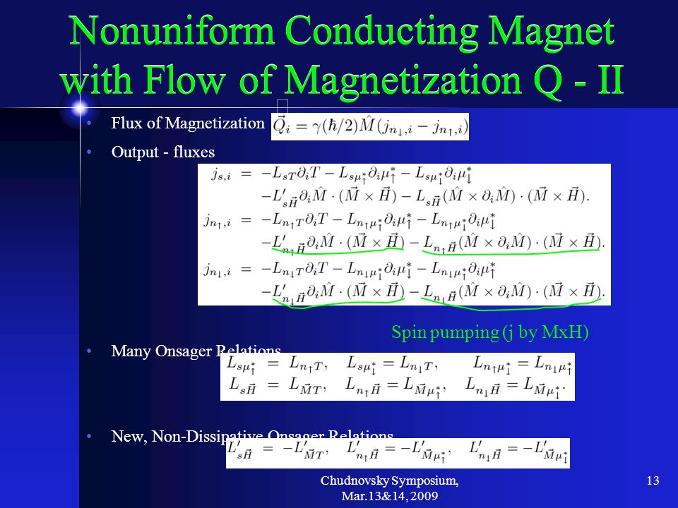 Chudnovsky Symposium, Mar.13&14, 2009 13 Nonuniform Conducting Magnet with Flow of Magnetization Q - II Flux of Magnetization Output - fluxes Many Onsager Relations New, Non-Dissipative Onsager Relations Spin pumping (j by MxH)