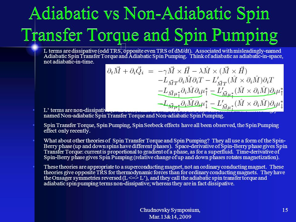 Chudnovsky Symposium, Mar.13&14, 2009 15 Adiabatic vs Non-Adiabatic Spin Transfer Torque and Spin Pumping L terms are dissipative (odd TRS, opposite even TRS of dM/dt).
