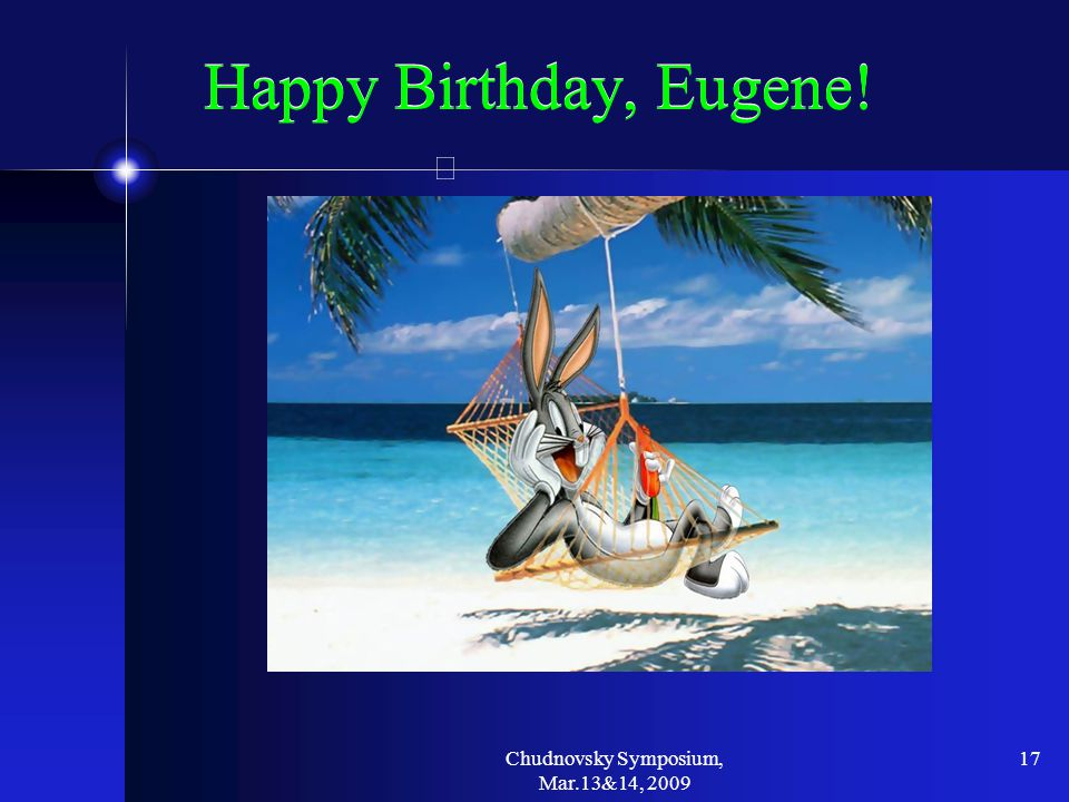 Chudnovsky Symposium, Mar.13&14, 2009 17 Happy Birthday, Eugene!