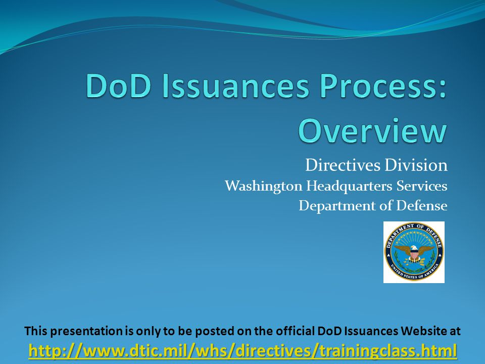 Directives Division Washington Headquarters Services Department of Defense http://www.dtic.mil/whs/directives/trainingclass.html http://www.dtic.mil/whs/directives/trainingclass.html This presentation is only to be posted on the official DoD Issuances Website at http://www.dtic.mil/whs/directives/trainingclass.html http://www.dtic.mil/whs/directives/trainingclass.html