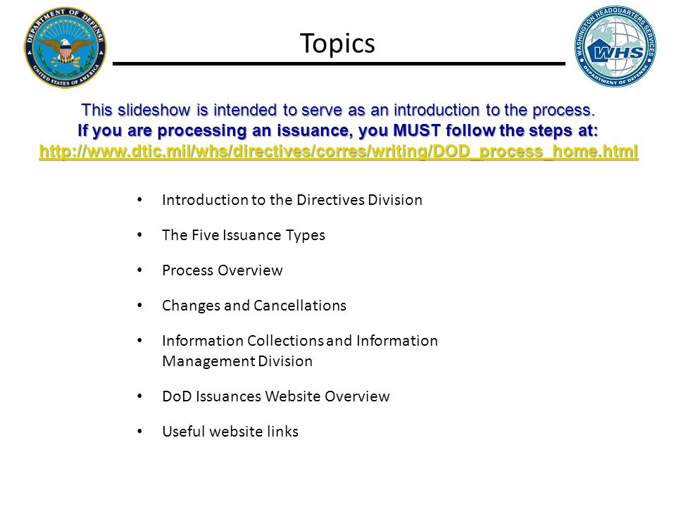 Topics Introduction to the Directives Division The Five Issuance Types Process Overview Changes and Cancellations Information Collections and Information Management Division DoD Issuances Website Overview Useful website links This slideshow is intended to serve as an introduction to the process.