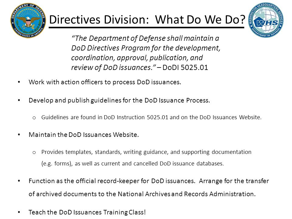 Directives Division: What Do We Do. Work with action officers to process DoD issuances.
