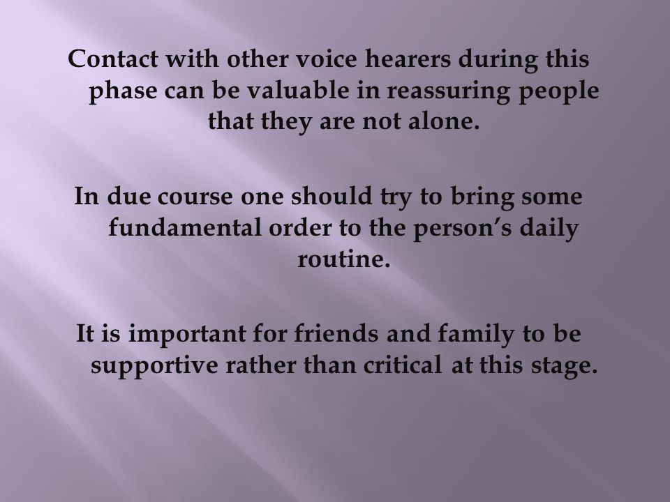 Help must be given with full recognition and acceptance of the actual voice hearing experience of the person. The next step is to seek possible ways o