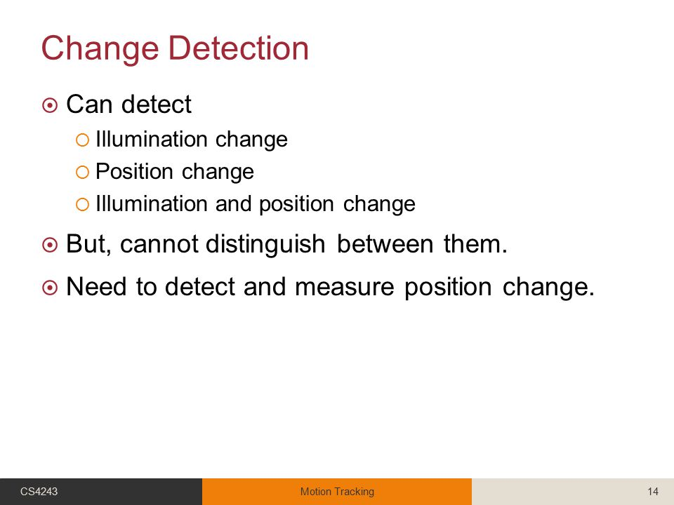 Change Detection  Can detect  Illumination change  Position change  Illumination and position change  But, cannot distinguish between them.