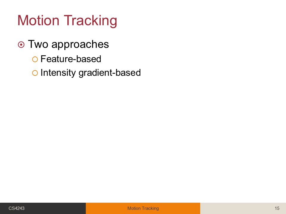 Motion Tracking  Two approaches  Feature-based  Intensity gradient-based CS4243Motion Tracking15