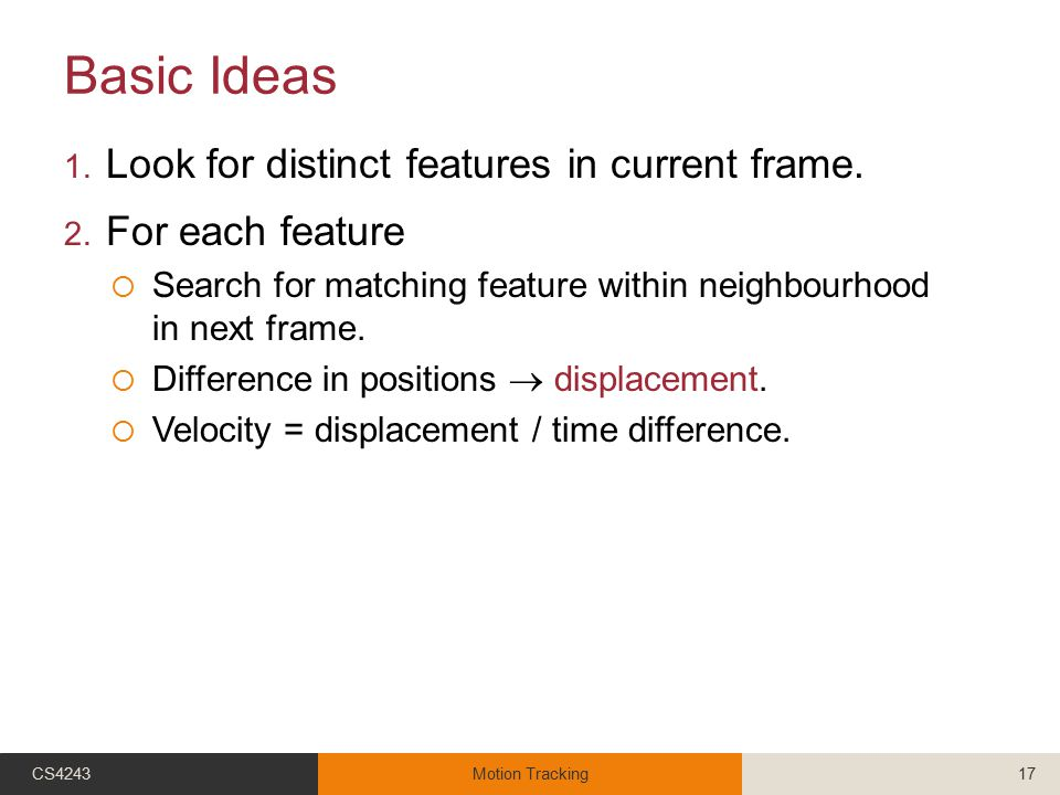 Basic Ideas 1. Look for distinct features in current frame. 2. For each feature  Search for matching feature within neighbourhood in next frame.  Di