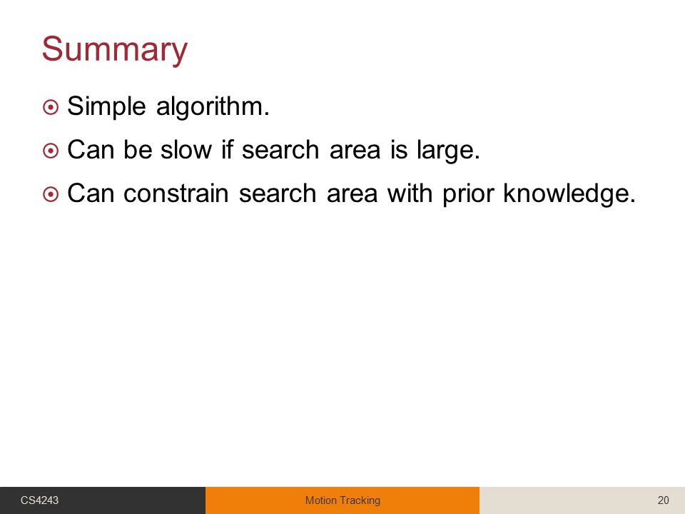 Summary  Simple algorithm.  Can be slow if search area is large.  Can constrain search area with prior knowledge. CS4243Motion Tracking20