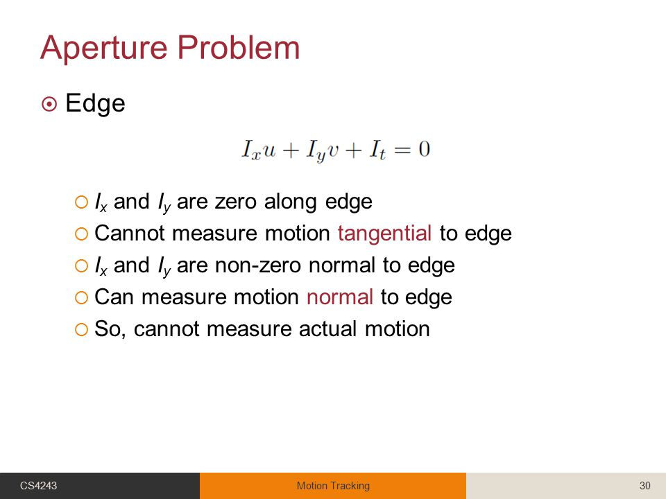 Aperture Problem  Edge  I x and I y are zero along edge  Cannot measure motion tangential to edge  I x and I y are non-zero normal to edge  Can m