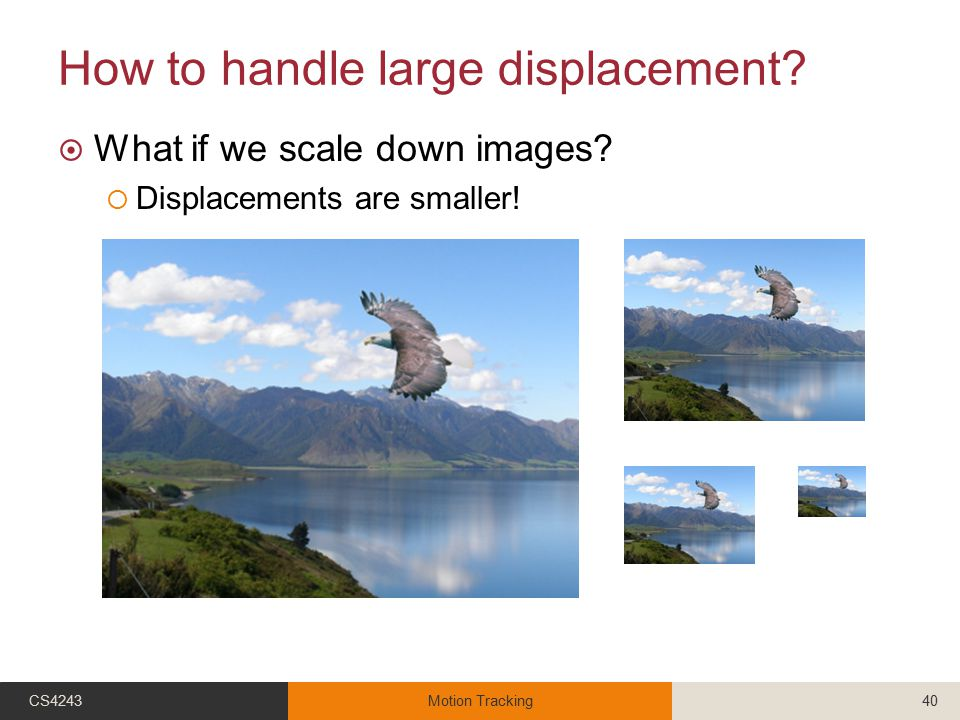 How to handle large displacement?  What if we scale down images?  Displacements are smaller! CS4243Motion Tracking40