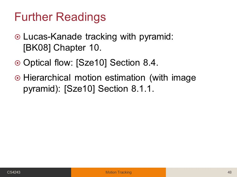 Further Readings  Lucas-Kanade tracking with pyramid: [BK08] Chapter 10.  Optical flow: [Sze10] Section 8.4.  Hierarchical motion estimation (with