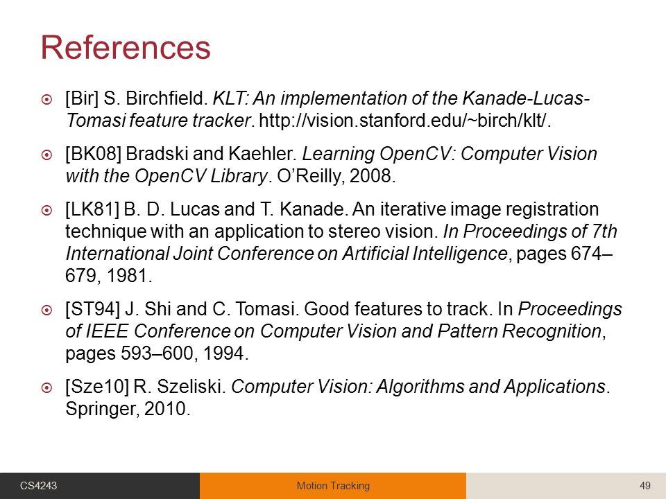 References  [Bir] S. Birchfield. KLT: An implementation of the Kanade-Lucas- Tomasi feature tracker. http://vision.stanford.edu/~birch/klt/.  [BK08]