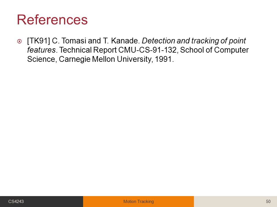 References  [TK91] C. Tomasi and T. Kanade. Detection and tracking of point features. Technical Report CMU-CS-91-132, School of Computer Science, Car