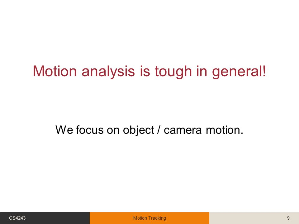 Motion analysis is tough in general! We focus on object / camera motion. CS4243Motion Tracking9