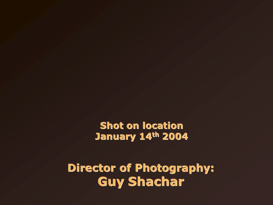 Shot on location January 14 th 2004 Director of Photography: Guy Shachar