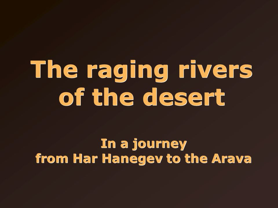 The raging rivers of the desert In a journey from Har Hanegev to the Arava